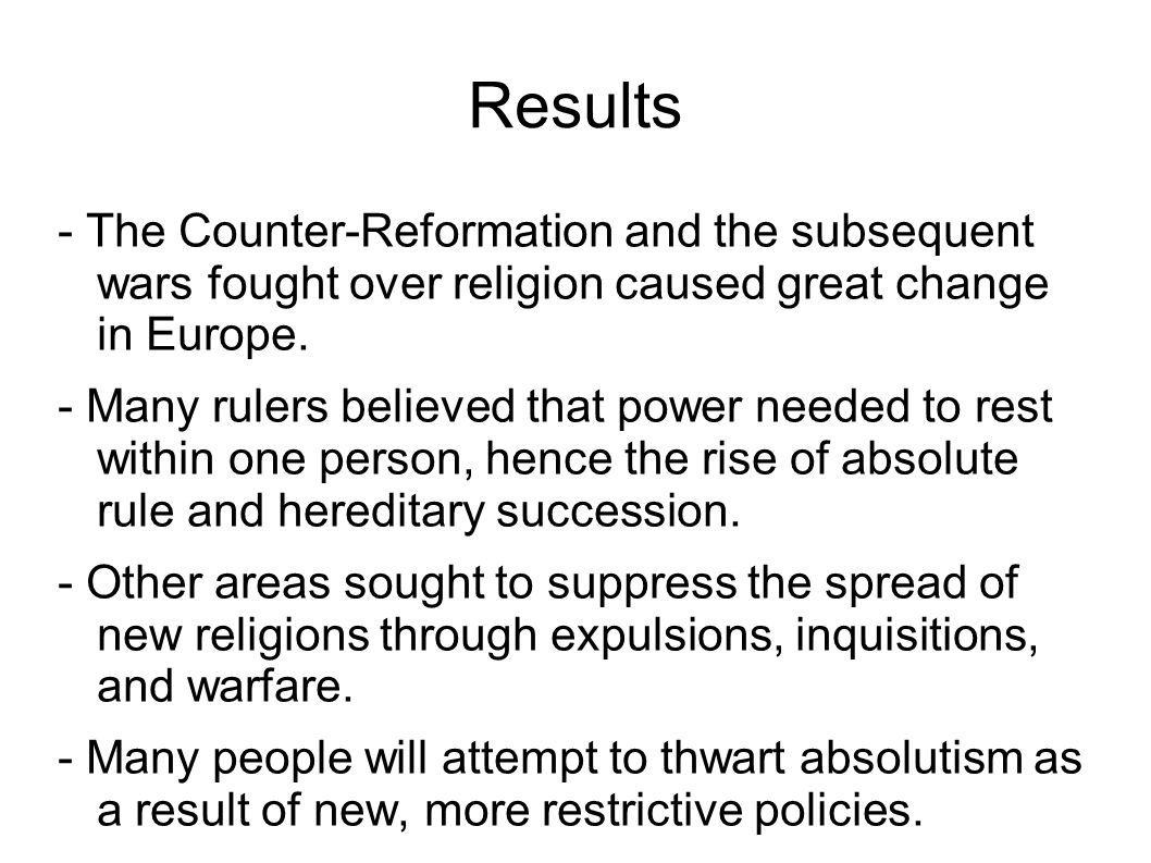 Results - The Counter-Reformation and the subsequent wars fought over religion caused great change in Europe. - Many rulers believed that power needed