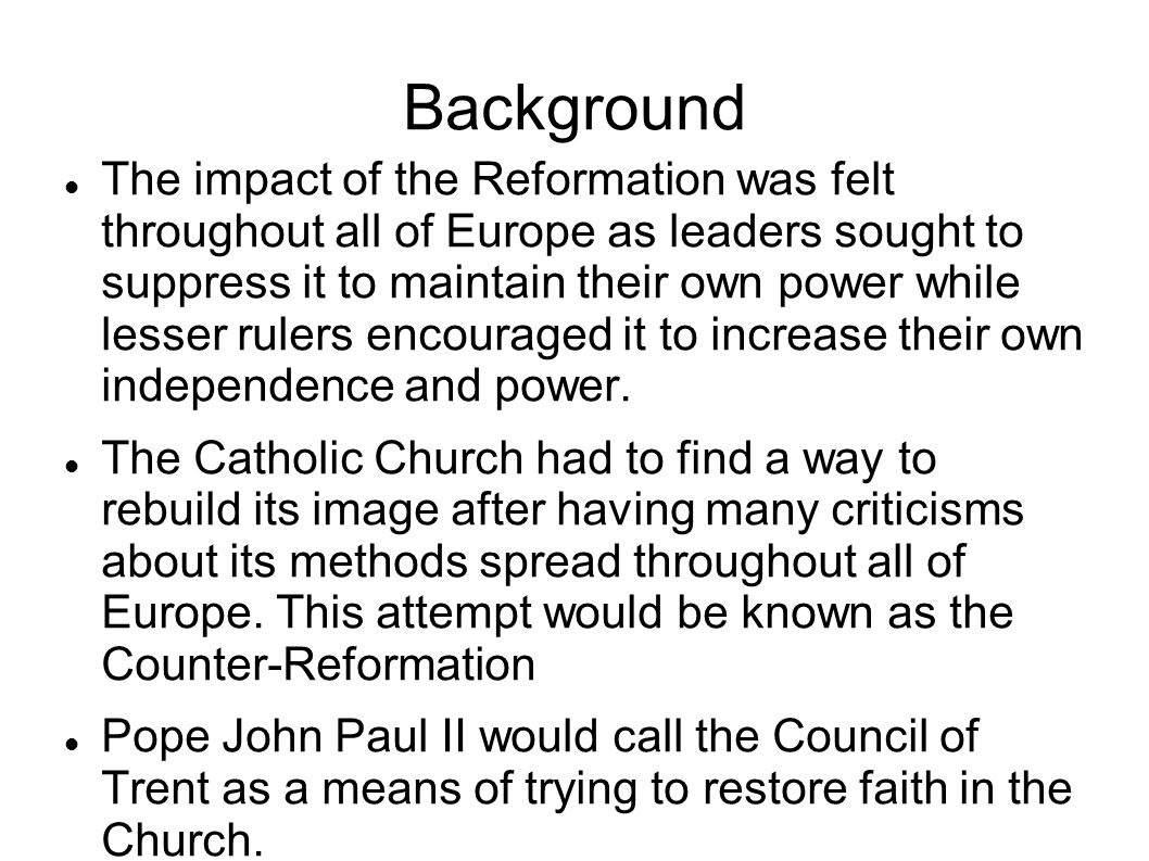 Background The impact of the Reformation was felt throughout all of Europe as leaders sought to suppress it to maintain their own power while lesser r