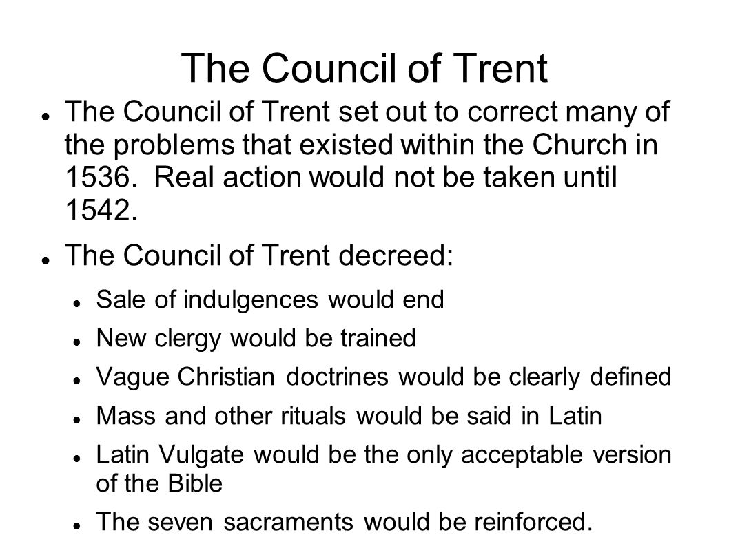 The Council of Trent The Council of Trent set out to correct many of the problems that existed within the Church in 1536.