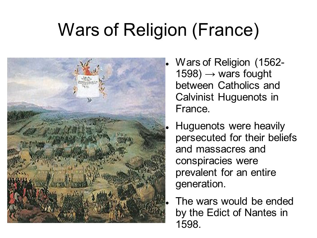 Wars of Religion (France) Wars of Religion (1562- 1598) → wars fought between Catholics and Calvinist Huguenots in France. Huguenots were heavily pers