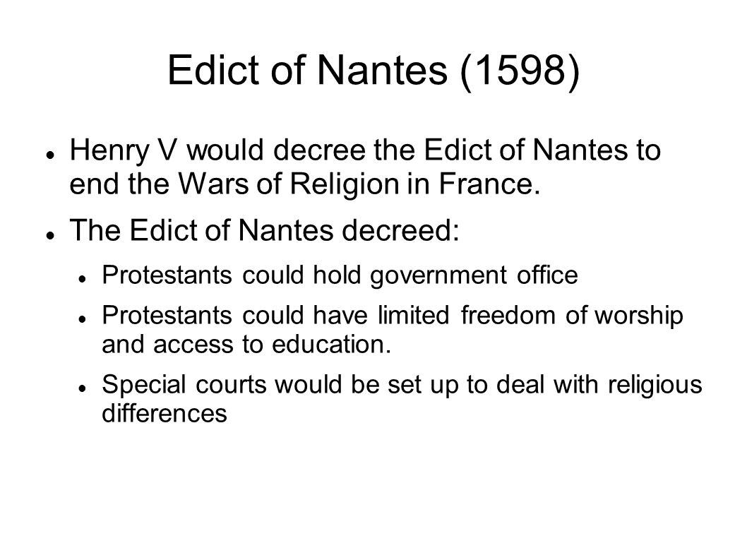 Edict of Nantes (1598) Henry V would decree the Edict of Nantes to end the Wars of Religion in France. The Edict of Nantes decreed: Protestants could