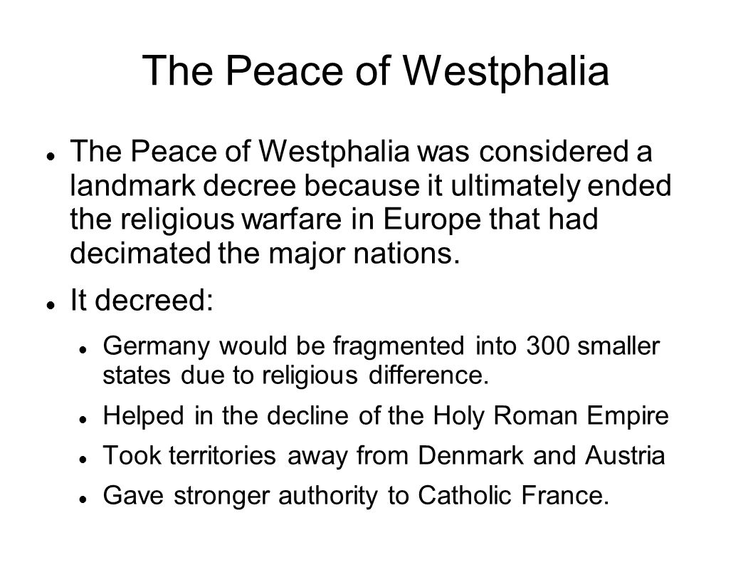 The Peace of Westphalia The Peace of Westphalia was considered a landmark decree because it ultimately ended the religious warfare in Europe that had