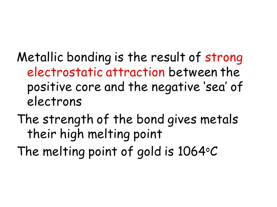 Metallic bonding is the result of strong electrostatic attraction between the positive core and the negative 'sea' of electrons The strength of the bond gives metals their high melting point The melting point of gold is 1064 o C