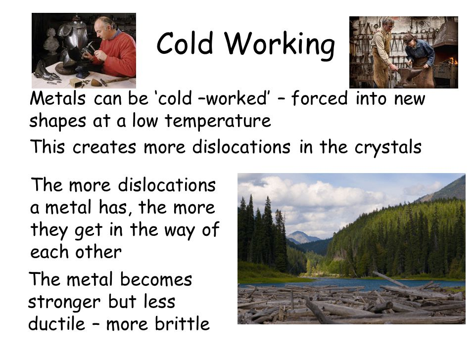 Cold Working This creates more dislocations in the crystals The metal becomes stronger but less ductile – more brittle Metals can be 'cold –worked' – forced into new shapes at a low temperature The more dislocations a metal has, the more they get in the way of each other