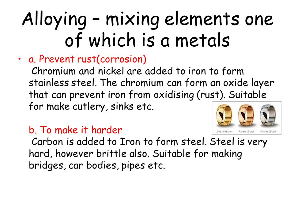 Alloying – mixing elements one of which is a metals a. Prevent rust(corrosion) Chromium and nickel are added to iron to form stainless steel. The chro