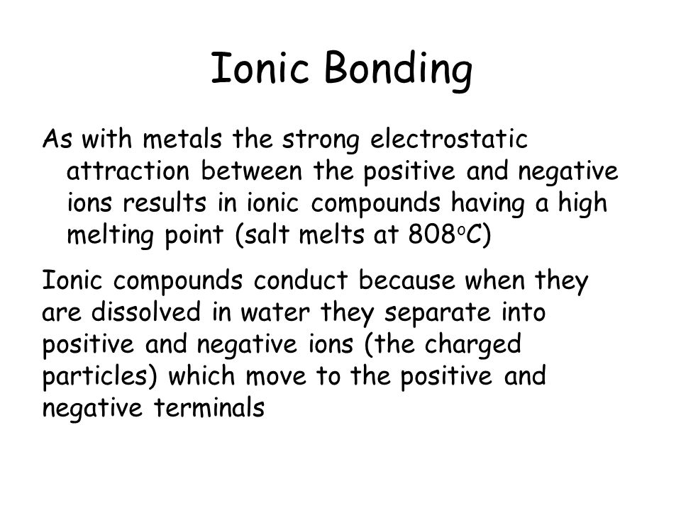 Ionic Bonding As with metals the strong electrostatic attraction between the positive and negative ions results in ionic compounds having a high melting point (salt melts at 808 o C) Ionic compounds conduct because when they are dissolved in water they separate into positive and negative ions (the charged particles) which move to the positive and negative terminals