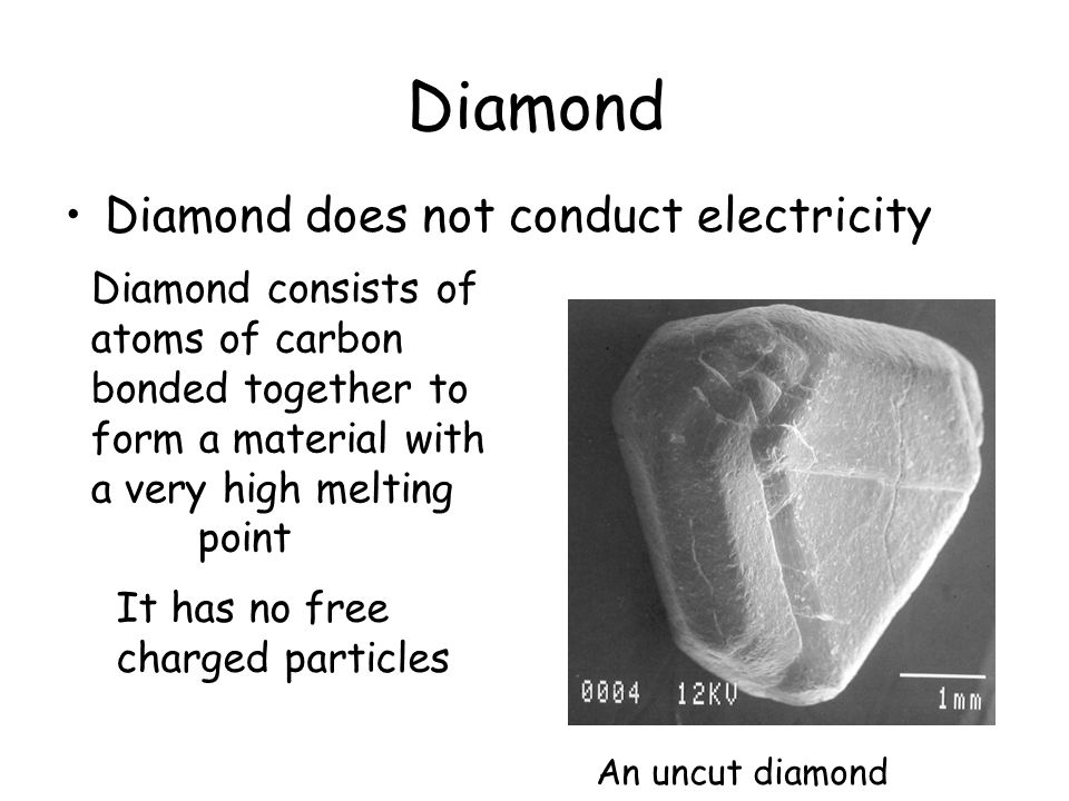 Diamond Diamond does not conduct electricity An uncut diamond It has no free charged particles Diamond consists of atoms of carbon bonded together to