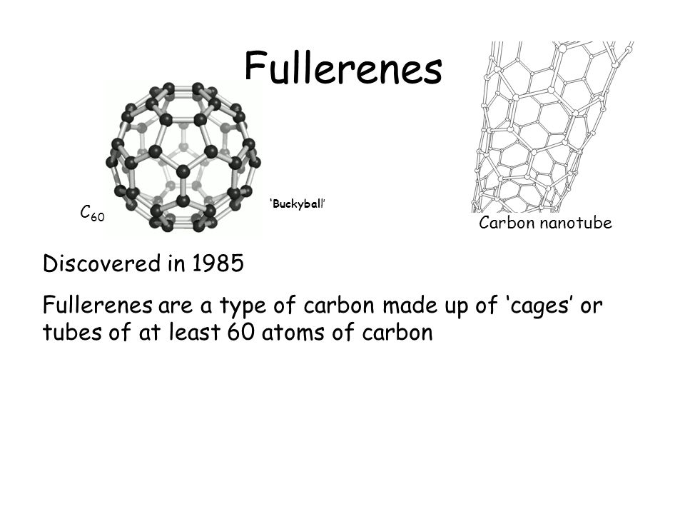 Fullerenes C 60 Buckyball Carbon nanotube Discovered in 1985 Fullerenes are a type of carbon made up of 'cages' or tubes of at least 60 atoms of carbon 'Buckyball'