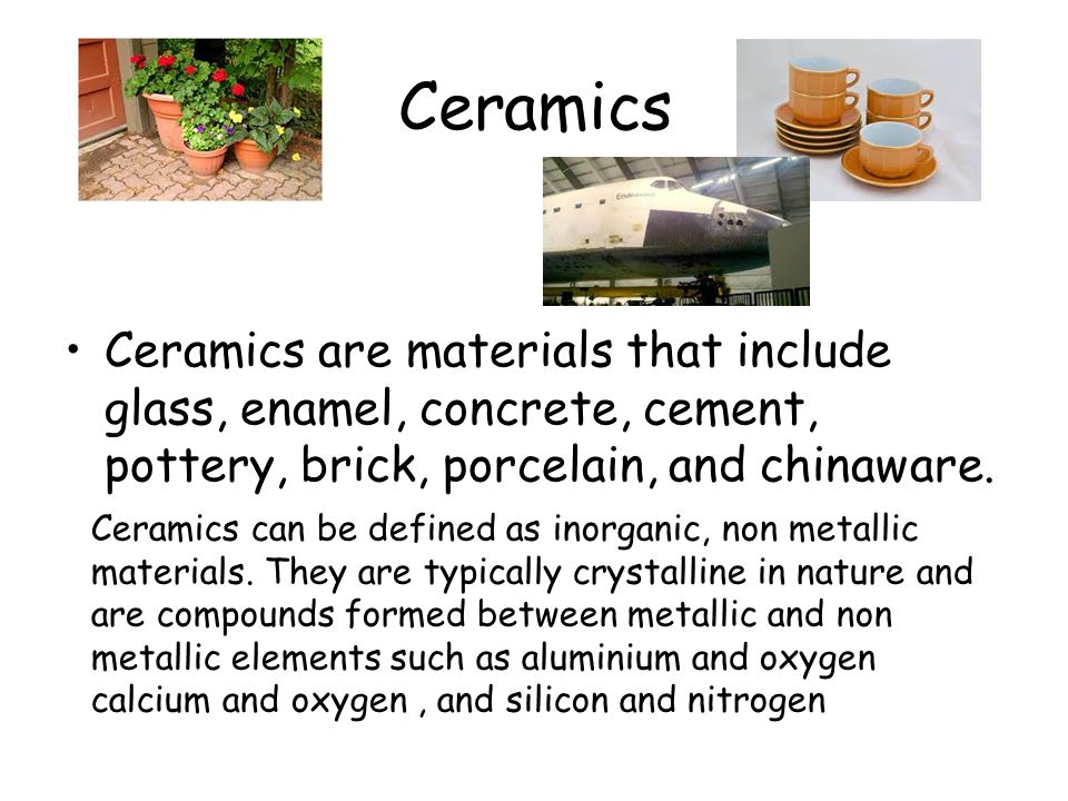 Ceramics Ceramics are materials that include glass, enamel, concrete, cement, pottery, brick, porcelain, and chinaware. Ceramics can be defined as ino