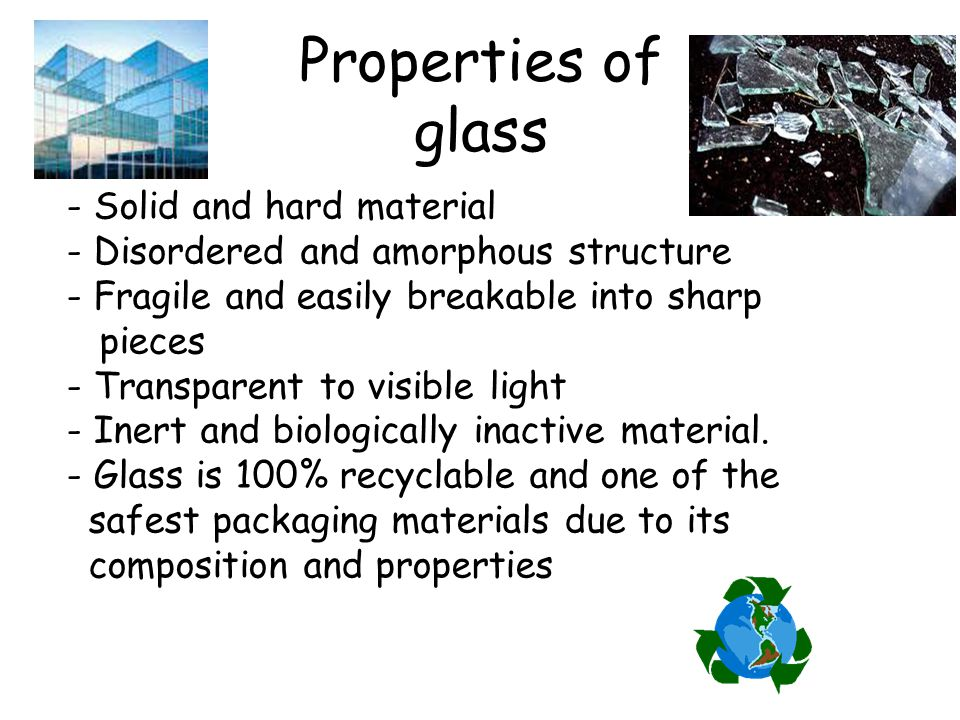 Properties of glass - Solid and hard material - Disordered and amorphous structure - Fragile and easily breakable into sharp pieces - Transparent to v