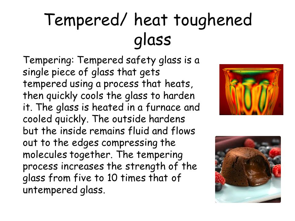 Tempered/ heat toughened glass Tempering: Tempered safety glass is a single piece of glass that gets tempered using a process that heats, then quickly cools the glass to harden it.