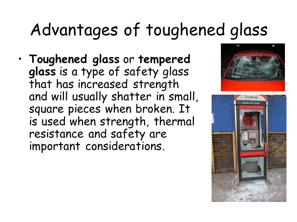 Advantages of toughened glass Toughened glass or tempered glass is a type of safety glass that has increased strength and will usually shatter in small, square pieces when broken.