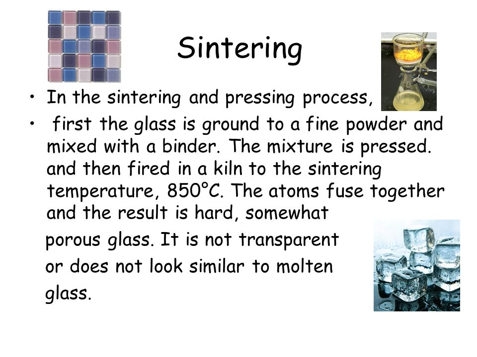 Sintering In the sintering and pressing process, first the glass is ground to a fine powder and mixed with a binder.