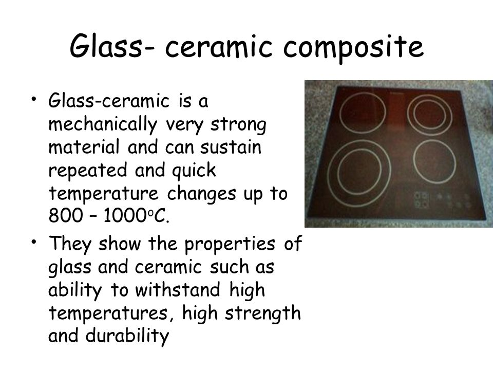 Glass- ceramic composite Glass-ceramic is a mechanically very strong material and can sustain repeated and quick temperature changes up to 800 – 1000 o C.
