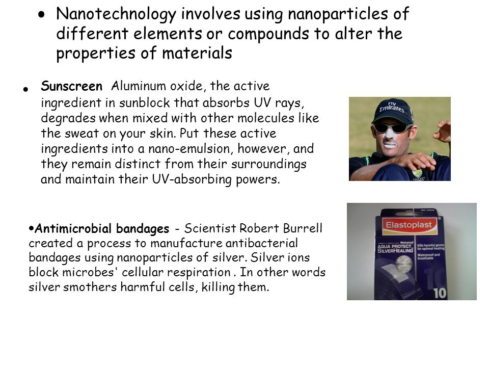  Antimicrobial bandages - Scientist Robert Burrell created a process to manufacture antibacterial bandages using nanoparticles of silver. Silver ions