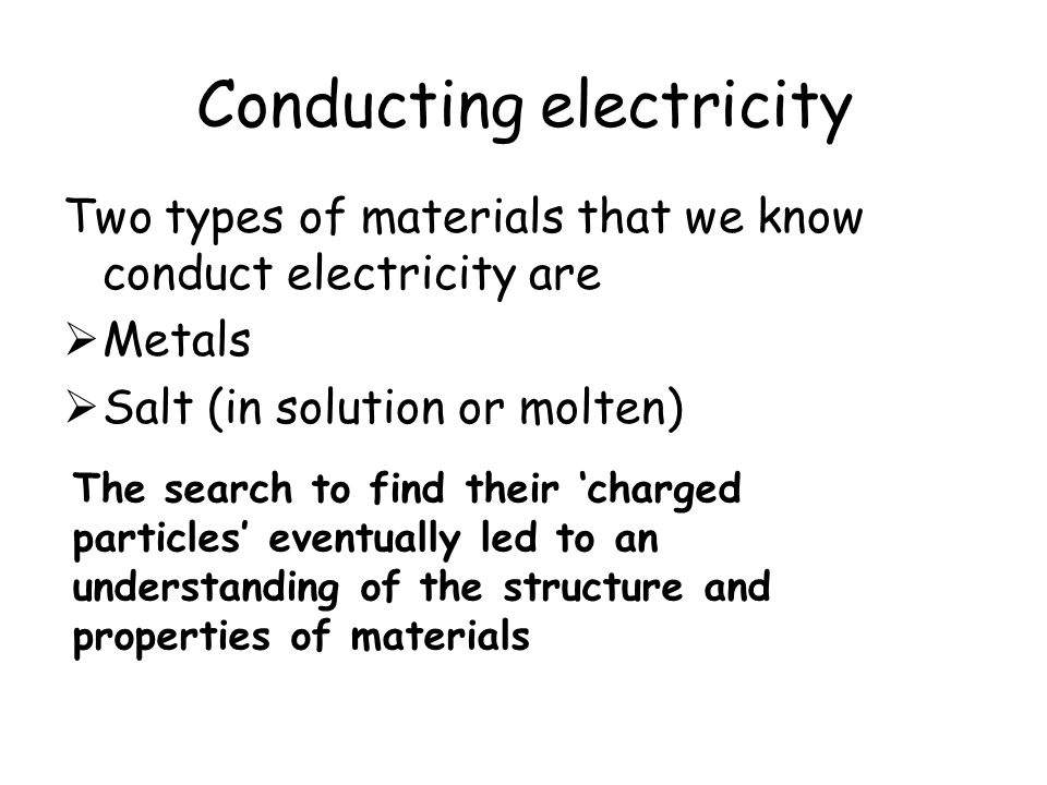 Conducting electricity Two types of materials that we know conduct electricity are  Metals  Salt (in solution or molten) The search to find their 'charged particles' eventually led to an understanding of the structure and properties of materials