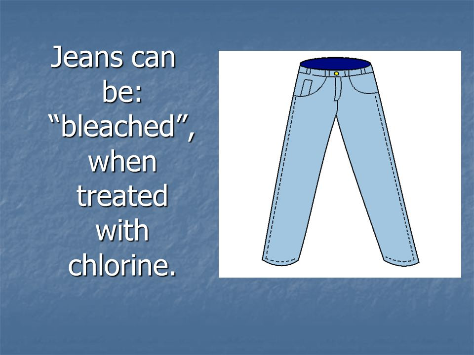 Jeans can be: bleached , when treated with chlorine.