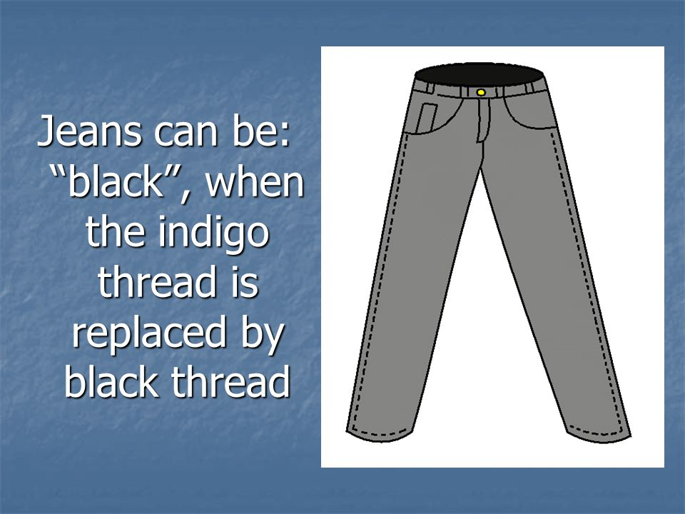 Jeans can be: black , when the indigo thread is replaced by black thread
