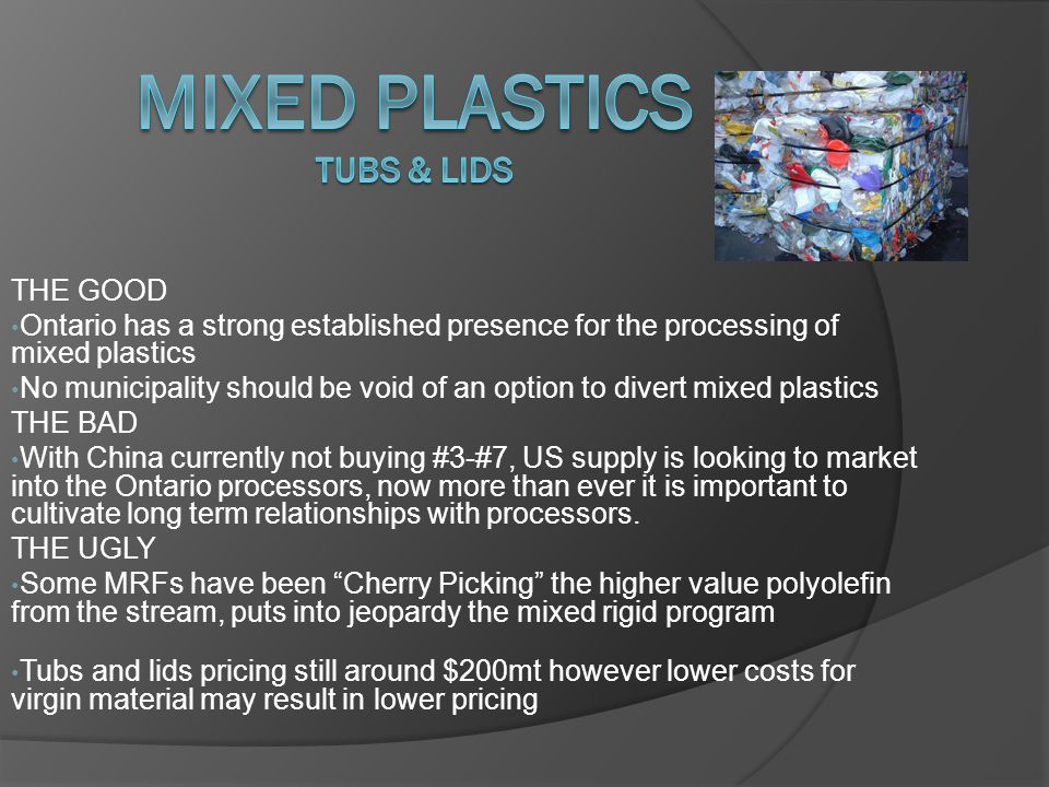 THE GOOD Ontario has a strong established presence for the processing of mixed plastics No municipality should be void of an option to divert mixed plastics THE BAD With China currently not buying #3-#7, US supply is looking to market into the Ontario processors, now more than ever it is important to cultivate long term relationships with processors.
