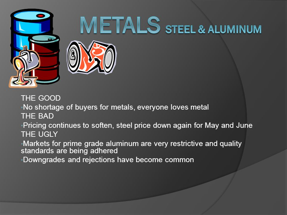 THE GOOD No shortage of buyers for metals, everyone loves metal THE BAD Pricing continues to soften, steel price down again for May and June THE UGLY