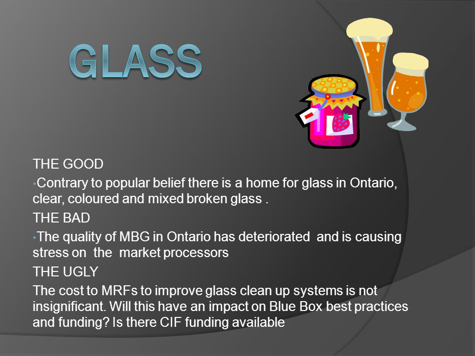 THE GOOD Contrary to popular belief there is a home for glass in Ontario, clear, coloured and mixed broken glass. THE BAD The quality of MBG in Ontari