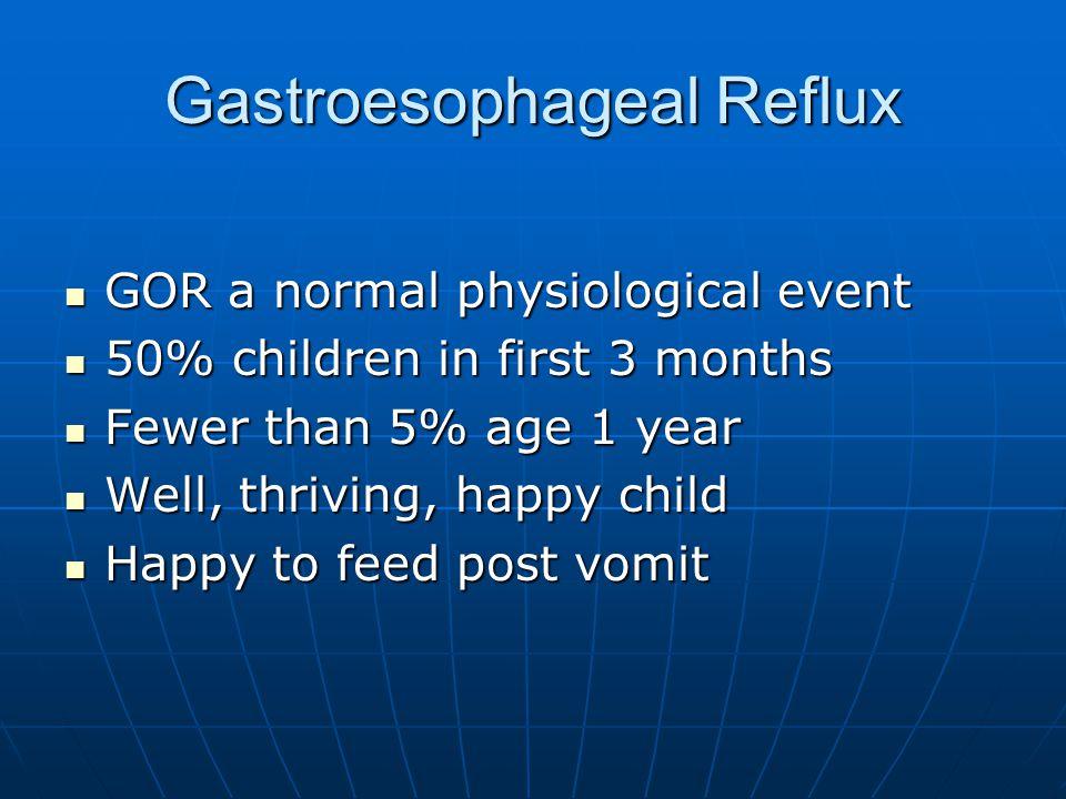Gastroesophageal Reflux GOR a normal physiological event GOR a normal physiological event 50% children in first 3 months 50% children in first 3 month