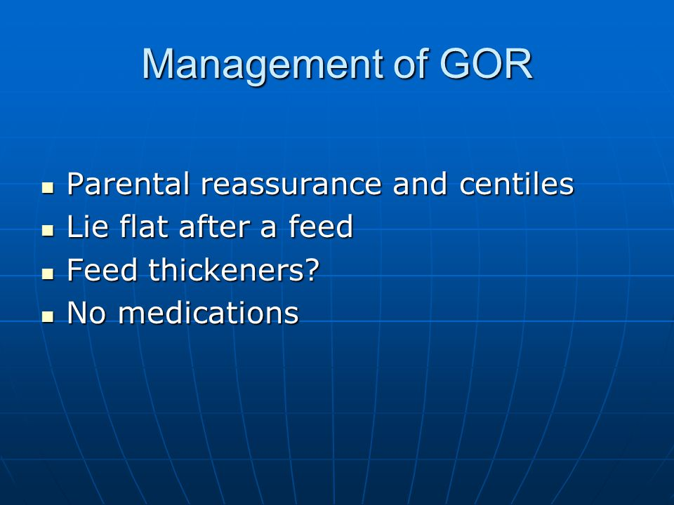 Management of GOR Parental reassurance and centiles Parental reassurance and centiles Lie flat after a feed Lie flat after a feed Feed thickeners? Fee