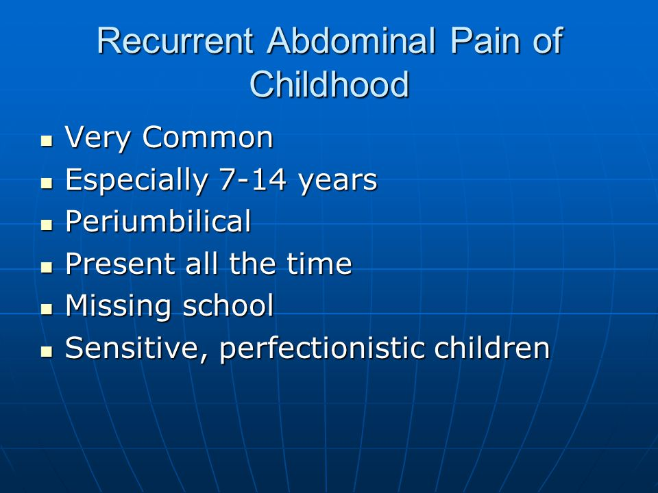 Recurrent Abdominal Pain of Childhood Very Common Very Common Especially 7-14 years Especially 7-14 years Periumbilical Periumbilical Present all the