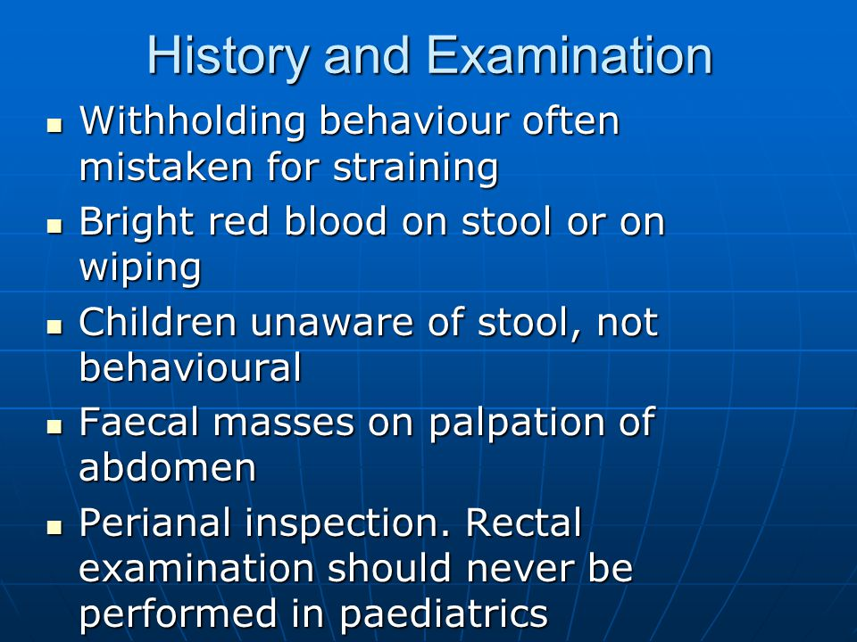History and Examination Withholding behaviour often mistaken for straining Withholding behaviour often mistaken for straining Bright red blood on stoo