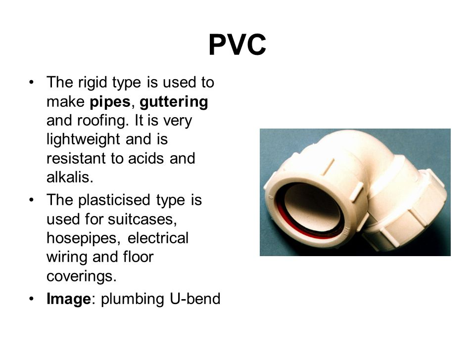 PVC The rigid type is used to make pipes, guttering and roofing.