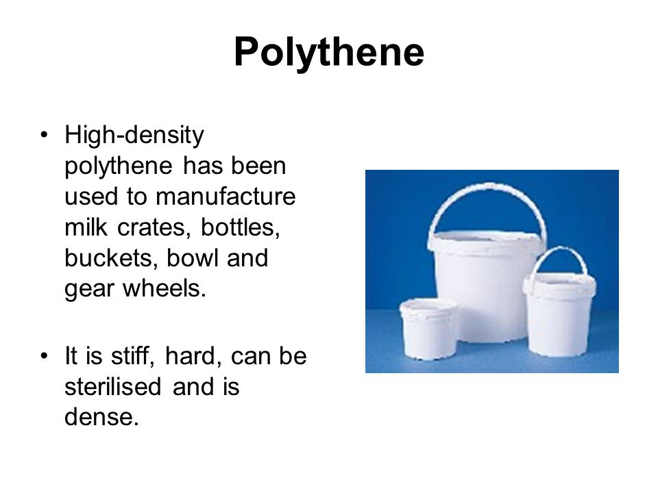 Polythene High-density polythene has been used to manufacture milk crates, bottles, buckets, bowl and gear wheels.