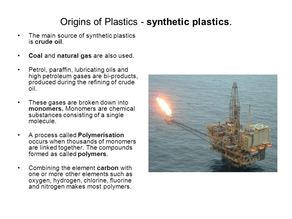Origins of Plastics - synthetic plastics. The main source of synthetic plastics is crude oil.