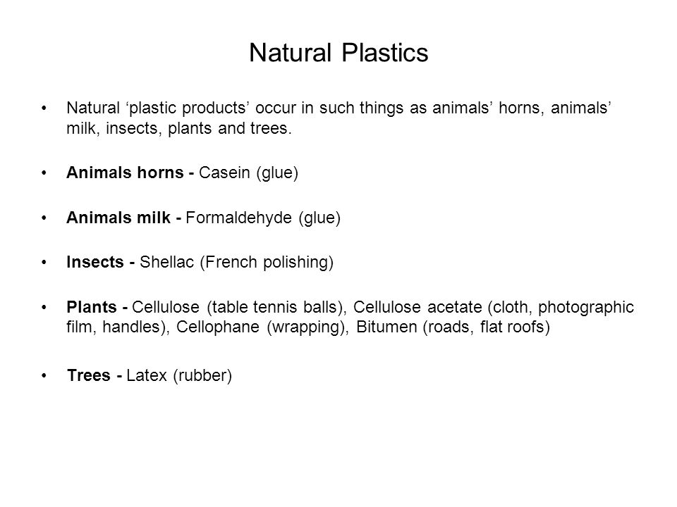 Natural Plastics Natural 'plastic products' occur in such things as animals' horns, animals' milk, insects, plants and trees.
