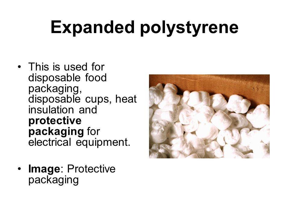 Expanded polystyrene This is used for disposable food packaging, disposable cups, heat insulation and protective packaging for electrical equipment.