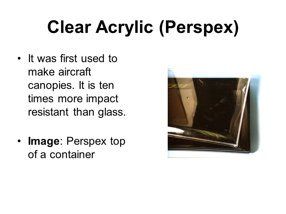 Clear Acrylic (Perspex) It was first used to make aircraft canopies.