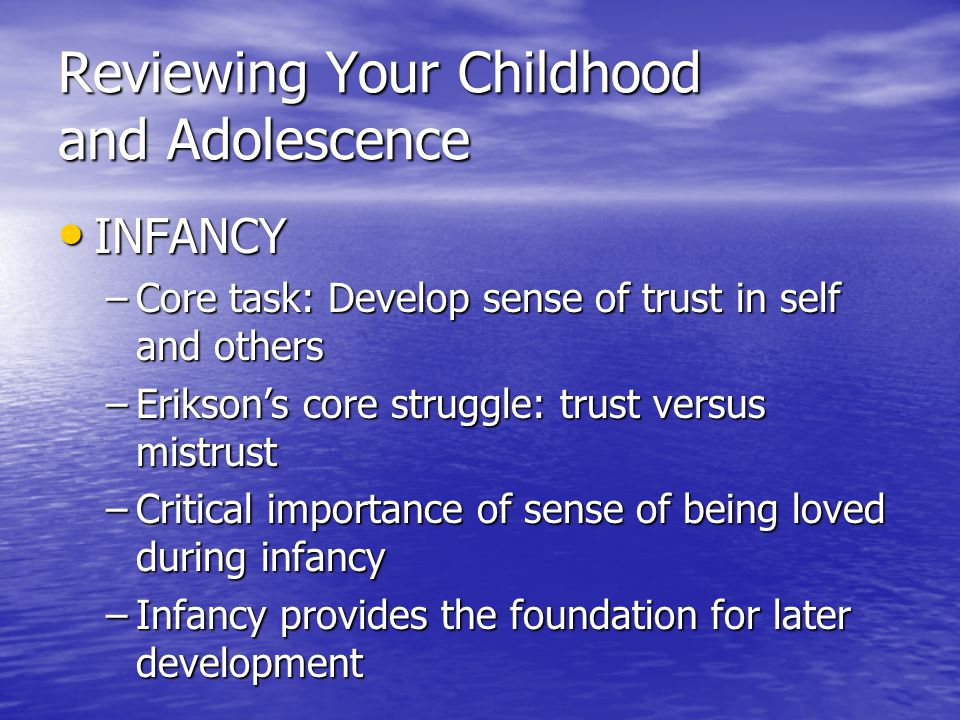 Reviewing Your Childhood and Adolescence INFANCY INFANCY –Core task: Develop sense of trust in self and others –Erikson's core struggle: trust versus mistrust –Critical importance of sense of being loved during infancy –Infancy provides the foundation for later development