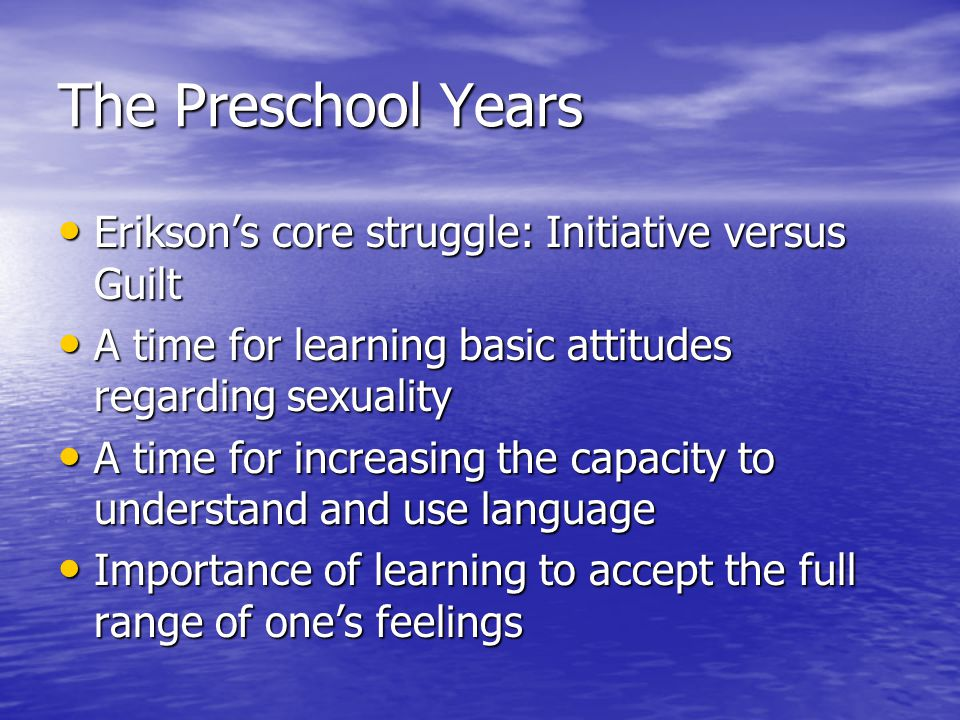 The Preschool Years Erikson's core struggle: Initiative versus Guilt Erikson's core struggle: Initiative versus Guilt A time for learning basic attitudes regarding sexuality A time for learning basic attitudes regarding sexuality A time for increasing the capacity to understand and use language A time for increasing the capacity to understand and use language Importance of learning to accept the full range of one's feelings Importance of learning to accept the full range of one's feelings
