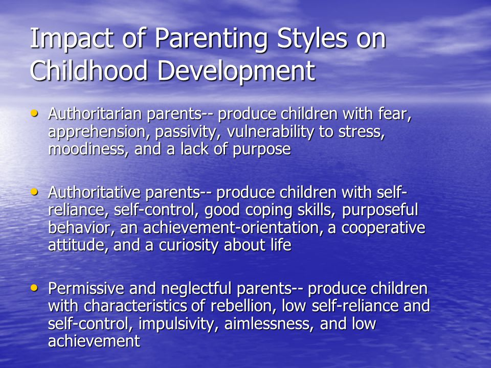 Impact of Parenting Styles on Childhood Development Authoritarian parents-- produce children with fear, apprehension, passivity, vulnerability to stress, moodiness, and a lack of purpose Authoritarian parents-- produce children with fear, apprehension, passivity, vulnerability to stress, moodiness, and a lack of purpose Authoritative parents-- produce children with self- reliance, self-control, good coping skills, purposeful behavior, an achievement-orientation, a cooperative attitude, and a curiosity about life Authoritative parents-- produce children with self- reliance, self-control, good coping skills, purposeful behavior, an achievement-orientation, a cooperative attitude, and a curiosity about life Permissive and neglectful parents-- produce children with characteristics of rebellion, low self-reliance and self-control, impulsivity, aimlessness, and low achievement Permissive and neglectful parents-- produce children with characteristics of rebellion, low self-reliance and self-control, impulsivity, aimlessness, and low achievement
