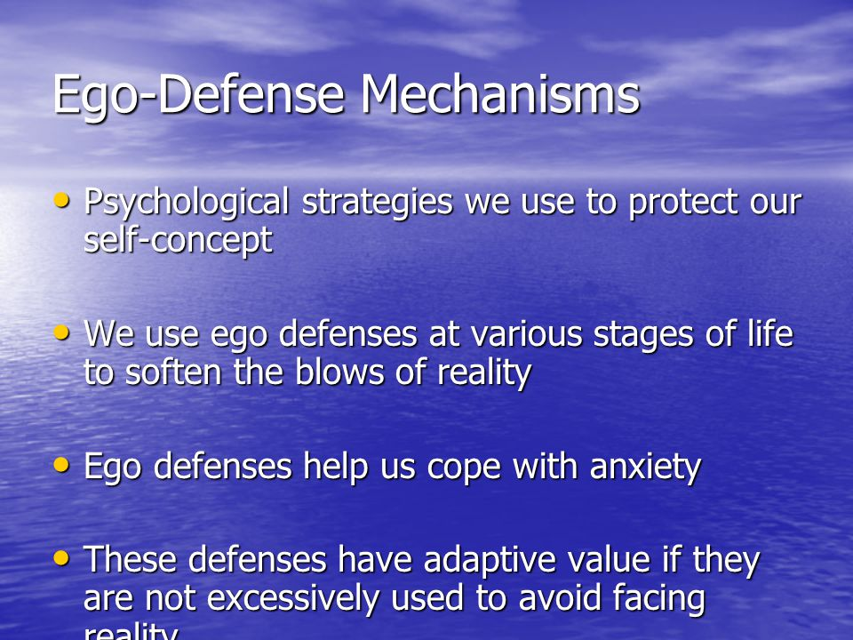 Ego-Defense Mechanisms Psychological strategies we use to protect our self-concept Psychological strategies we use to protect our self-concept We use ego defenses at various stages of life to soften the blows of reality We use ego defenses at various stages of life to soften the blows of reality Ego defenses help us cope with anxiety Ego defenses help us cope with anxiety These defenses have adaptive value if they are not excessively used to avoid facing reality These defenses have adaptive value if they are not excessively used to avoid facing reality