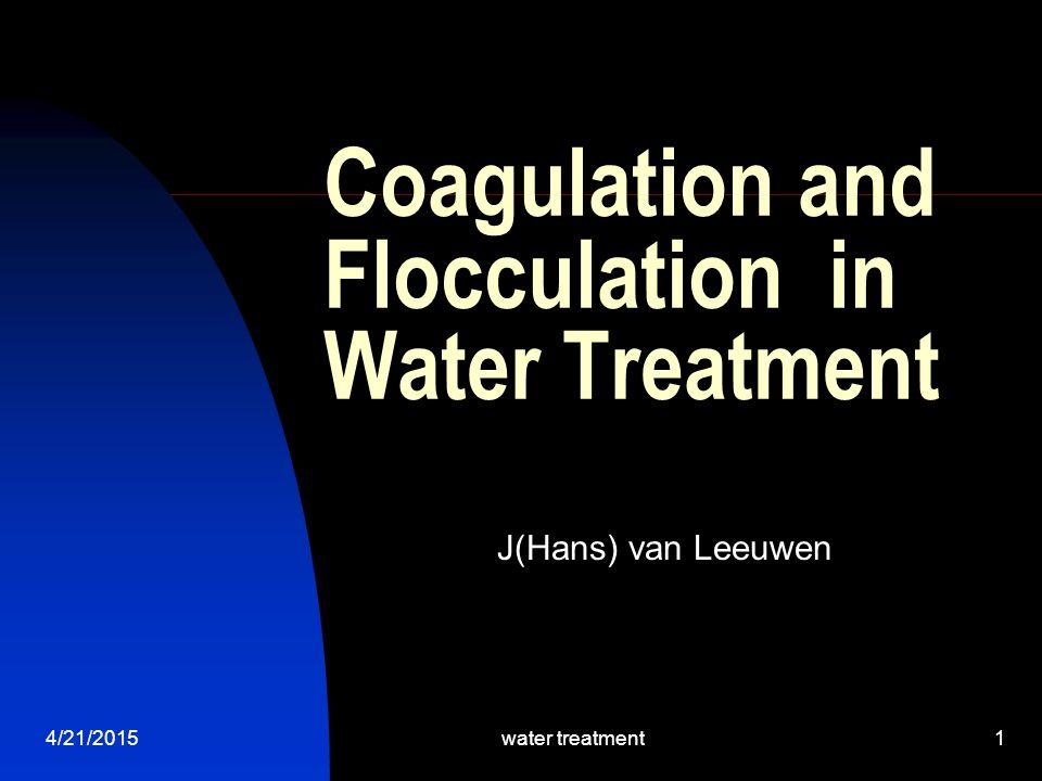 4/21/2015water treatment1 Coagulation and Flocculation in Water Treatment J(Hans) van Leeuwen