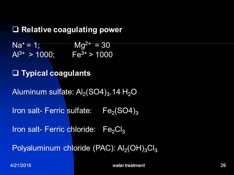 4/21/2015water treatment26  Relative coagulating power Na + = 1; Mg 2+ = 30 Al 3+ > 1000; Fe 3+ > 1000  Typical coagulants Aluminum sulfate: Al 2 (S