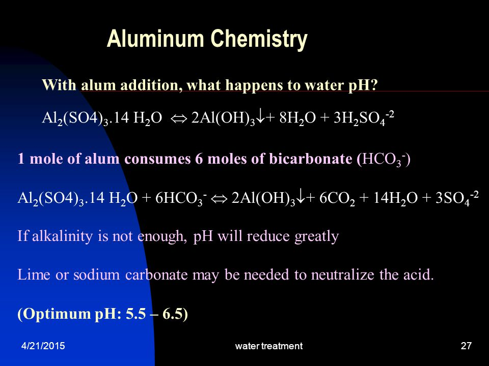 4/21/2015water treatment27 Aluminum Chemistry 1 mole of alum consumes 6 moles of bicarbonate (HCO 3 - ) Al 2 (SO4) 3.14 H 2 O + 6HCO 3 -  2Al(OH) 3 