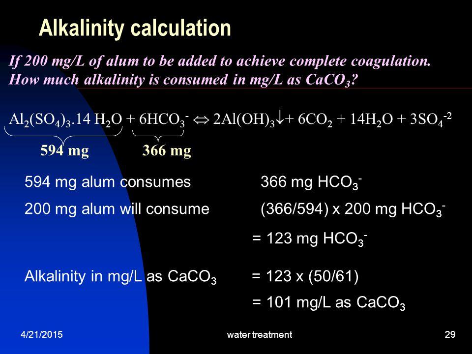 4/21/2015water treatment29 Alkalinity calculation Al 2 (SO 4 ) 3.14 H 2 O + 6HCO 3 -  2Al(OH) 3  + 6CO 2 + 14H 2 O + 3SO 4 -2 594 mg 366 mg If 200 m