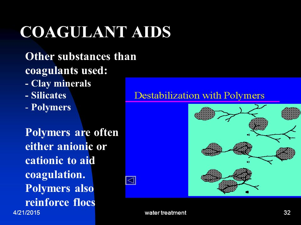 4/21/2015water treatment32 COAGULANT AIDS Other substances than coagulants used: - Clay minerals - Silicates - Polymers Polymers are often either anio