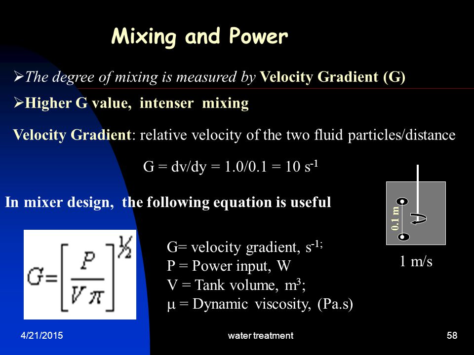 4/21/2015water treatment58 Velocity Gradient: relative velocity of the two fluid particles/distance G = dv/dy = 1.0/0.1 = 10 s -1 Mixing and Power  T
