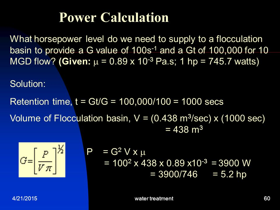 4/21/2015water treatment60 Power Calculation What horsepower level do we need to supply to a flocculation basin to provide a G value of 100s -1 and a
