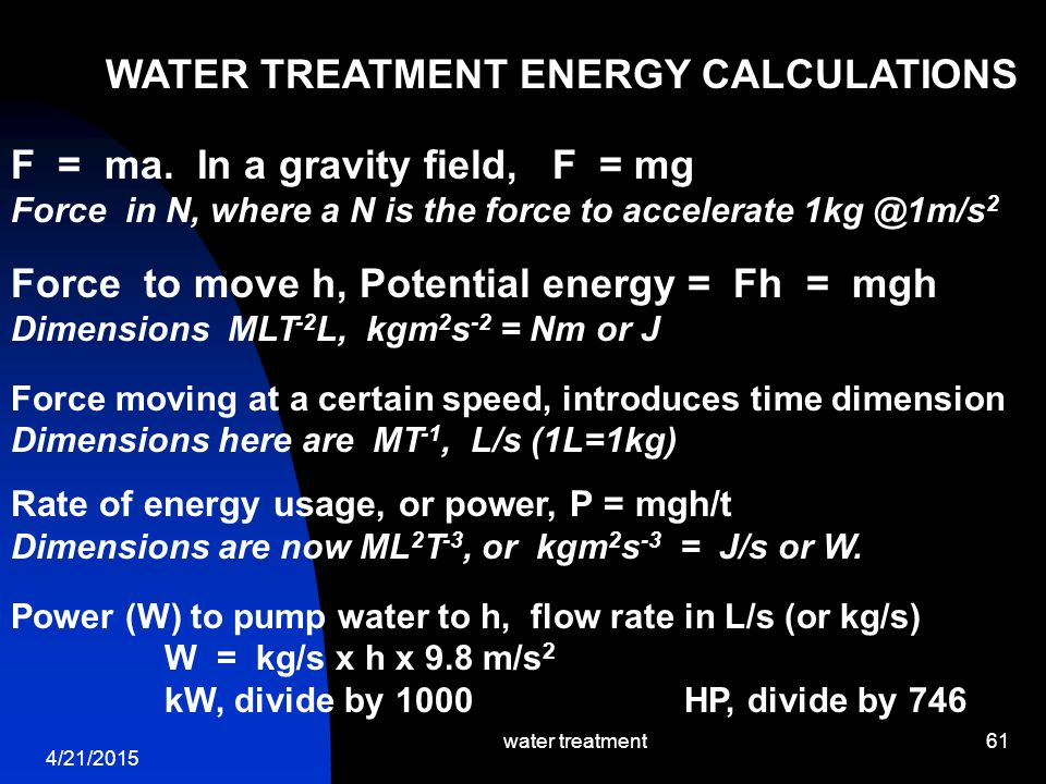 4/21/2015 water treatment61 WATER TREATMENT ENERGY CALCULATIONS F = ma. In a gravity field, F = mg Force in N, where a N is the force to accelerate 1k