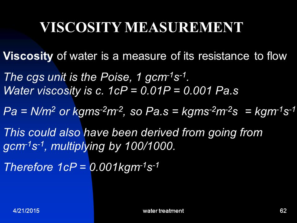 4/21/2015water treatment62 Viscosity of water is a measure of its resistance to flow The cgs unit is the Poise, 1 gcm -1 s -1. Water viscosity is c. 1