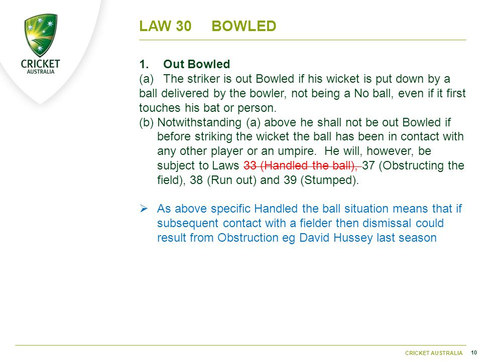 10 CRICKET AUSTRALIA LAW 30BOWLED 1.Out Bowled (a)The striker is out Bowled if his wicket is put down by a ball delivered by the bowler, not being a No ball, even if it first touches his bat or person.