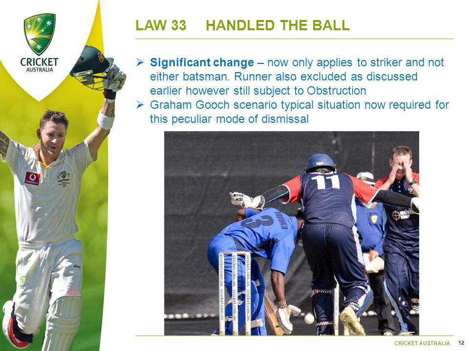 12 CRICKET AUSTRALIA LAW 33HANDLED THE BALL  Significant change – now only applies to striker and not either batsman.